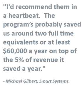 """I'd recommend them in a heartbeat. The program's probably saved us around two full time equivalents or at least $60,000 a year on top of the 5% revenue it saved a year."" - Michael Gilbert, Smart Systems."