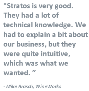 """""""Stratosis very good. They had a lot of technical knowledge. We had to explain a bit about our business, but they were quite intuitive, which was what we wanted. """" - Mike Brasch, WineWorks"""
