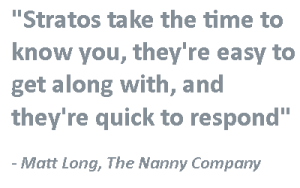 """""""Stratos take the time to know you, they're easy to get along with, and they're quick to respond"""" -Matt Long, The Nanny Company"""